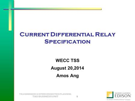TRANSMISSION & INTERCONNECTION PLANNING T&D BUSINESS UNIT 1 Current Differential Relay Specification WECC TSS August 20,2014 Amos Ang.