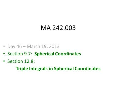 MA 242.003 Day 46 – March 19, 2013 Section 9.7: Spherical Coordinates Section 12.8: Triple Integrals in Spherical Coordinates.