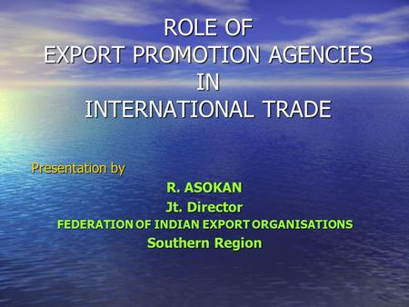 ROLE OF EXPORT PROMOTION AGENCIES <strong>IN</strong> INTERNATIONAL TRADE Presentation by R. ASOKAN Jt. Director FEDERATION OF INDIAN EXPORT <strong>ORGANISATIONS</strong> Southern Region.