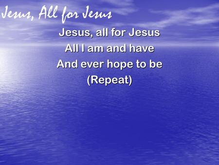 Jesus, All for Jesus Jesus, all for Jesus All I am and have And ever hope to be (Repeat)