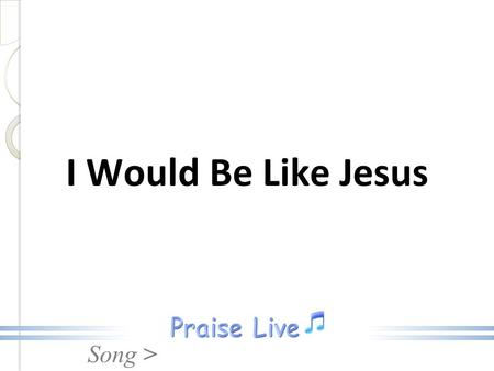 Song > I Would Be Like Jesus. Song > Earthly pleasures vainly call me; I would be like Jesus; Nothing worldly shall enthrall me; I would be like Jesus.