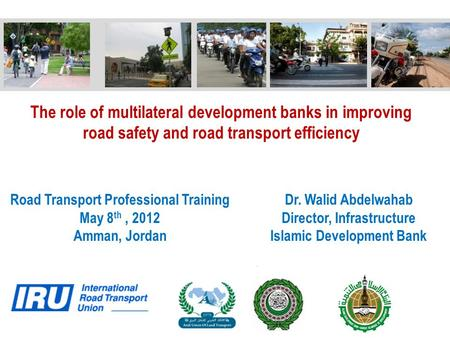 The role of multilateral development banks in improving <strong>road</strong> <strong>safety</strong> and <strong>road</strong> transport efficiency <strong>Road</strong> Transport Professional Training May 8 th, 2012 Amman,