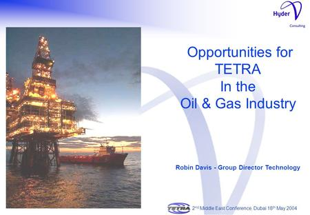 Opportunities for TETRA In the Oil & Gas Industry Robin Davis - Group Director Technology 2 nd Middle East Conference, Dubai 18 th May 2004.