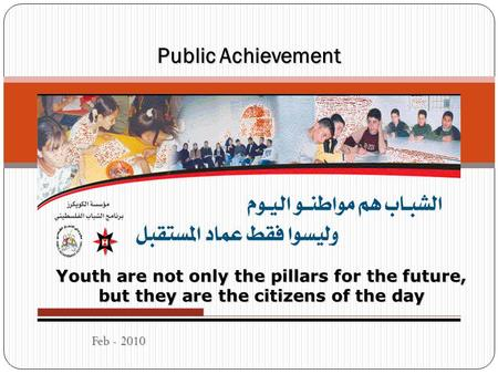 Feb - 2010 Public Achievement Youth are not only the pillars for the future, but they are the citizens of the day.