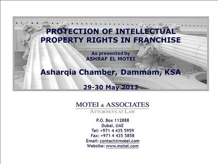 PROTECTION OF INTELLECTUAL PROPERTY RIGHTS IN FRANCHISE As presented by ASHRAF EL MOTEI Asharqia Chamber, Dammam, KSA 29-30 May 2012 P.O. Box 112888 Dubai,