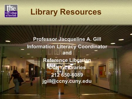 Library Resources Professor Jacqueline A. Gill Information Literacy Coordinator and Reference Librarian CCNY Libraries 212 650-6089
