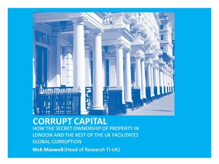 HOW THE SECRET OWNERSHIP OF PROPERTY IN LONDON AND THE REST OF THE UK FACILITATES GLOBAL CORRUPTION Nick Maxwell (Head of Research TI-UK)