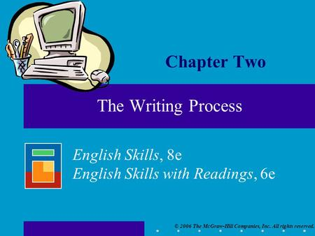 © 2006 The McGraw-Hill Companies, Inc. All rights reserved. English Skills, 8e English Skills with Readings, 6e Chapter Two The Writing Process.