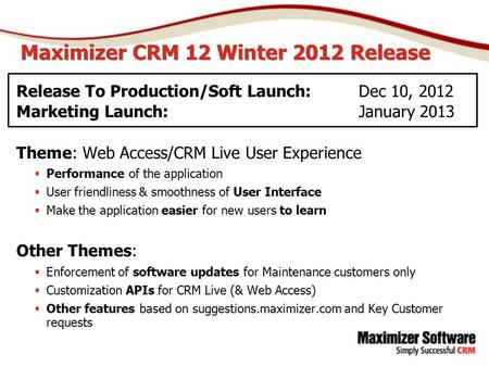 Maximizer CRM 12 Winter 2012 Release Release To Production/Soft Launch: Dec 10, 2012 Marketing Launch:January 2013 Theme: Web Access/CRM Live User Experience.