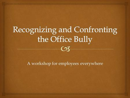 A workshop for employees everywhere.  1.Definition and Examples of Bullying 2.Impact of Bullying on the Organization 3.Impact of Bullying on their Targets.