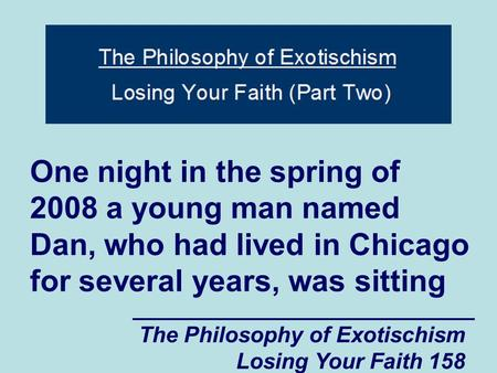 The Philosophy of Exotischism Losing Your Faith 158 One night in the spring of 2008 a young man named Dan, who had lived in Chicago for several years,