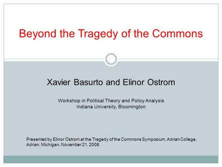 Beyond the Tragedy of the Commons Xavier Basurto and Elinor Ostrom Workshop in Political Theory and Policy Analysis Indiana University, Bloomington Presented.