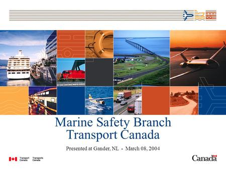 Marine Safety Branch Transport Canada Presented at Gander, NL - March 08, 2004.
