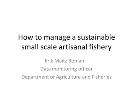 How to manage a sustainable small scale artisanal fishery Erik Maitz Boman – Data monitoring officer Department of Agriculture and Fisheries.