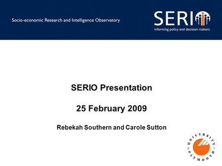 SERIO Presentation 25 February 2009 Rebekah Southern and Carole Sutton.