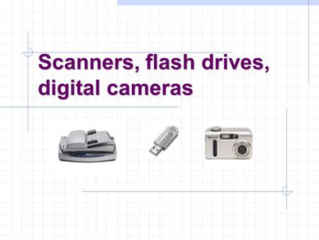 Scanners, flash drives, digital cameras. Scanners Types: handheld, flatbed, film/slide, drum(industrial) Components: Charge-coupled device (CCD) array,