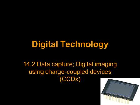 Digital Technology 14.2 Data capture; Digital imaging using charge-coupled devices (CCDs)