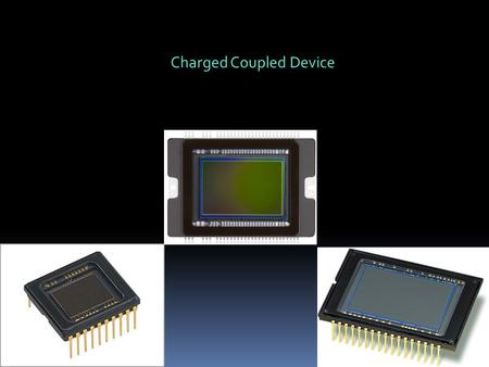 Charged Coupled Device. Many image sensors: Infrared, gamma ray, x-rays etc. Focus on sensors for visible light (slightly into infrared and uv light)