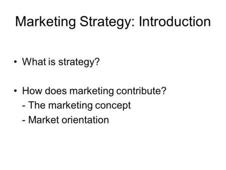 Marketing Strategy: Introduction What is strategy? How does marketing contribute? - The marketing concept - Market orientation.