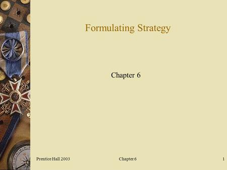 Prentice Hall 2003Chapter 61 Formulating Strategy Chapter 6.
