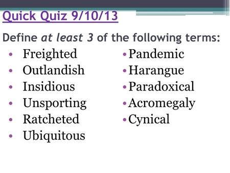 Quick Quiz 9/10/13 Define at least 3 of the following terms: Freighted Outlandish Insidious Unsporting Ratcheted Ubiquitous Pandemic Harangue Paradoxical.