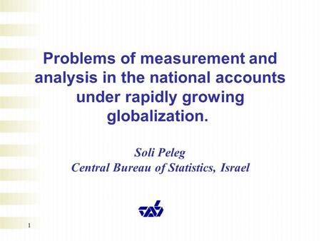1 Problems of measurement and analysis in the national accounts under rapidly growing globalization. Soli Peleg Central Bureau of Statistics, Israel.