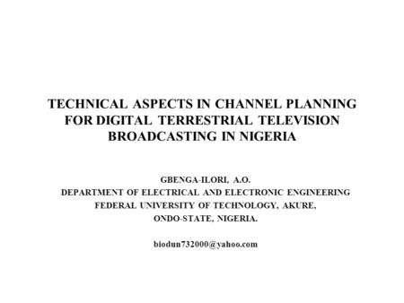 TECHNICAL ASPECTS IN CHANNEL PLANNING FOR DIGITAL TERRESTRIAL TELEVISION BROADCASTING IN NIGERIA GBENGA-ILORI, A.O. DEPARTMENT OF ELECTRICAL AND ELECTRONIC.