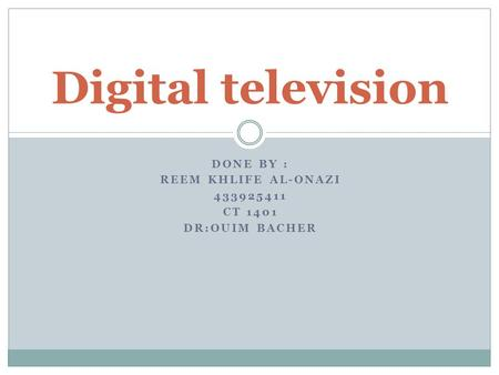 DONE BY : REEM KHLIFE AL-ONAZI 433925411 CT 1401 DR:OUIM BACHER Digital television.