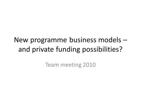 New programme business models – and private funding possibilities? Team meeting 2010.