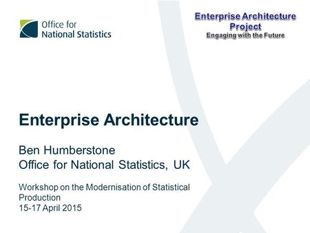 Enterprise Architecture Ben Humberstone Office for National Statistics, UK Workshop on the Modernisation of Statistical Production 15-17 April 2015.