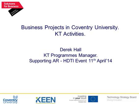 Derek Hall KT Programmes Manager. Supporting AR - HDTI Event 11 th April'14 Business Projects in Coventry University. KT Activities.