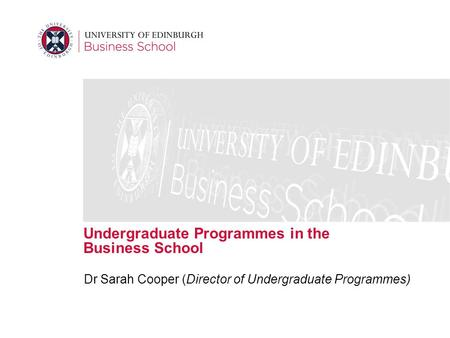 Undergraduate Programmes in the Business School Dr Sarah Cooper (Director of Undergraduate Programmes)