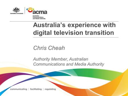Australia's experience with digital television transition Chris Cheah Authority Member, Australian Communications and Media Authority.