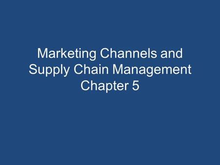 Marketing Channels and <strong>Supply</strong> <strong>Chain</strong> <strong>Management</strong> Chapter 5