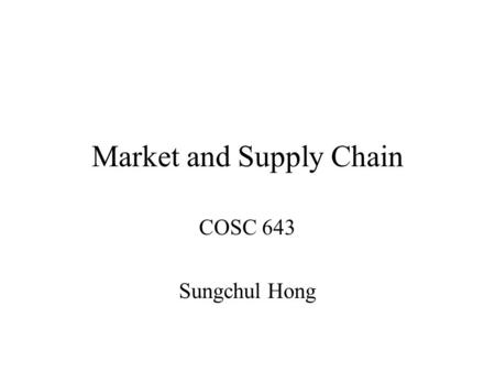 Market and Supply Chain COSC 643 Sungchul Hong. Goal Understand market functions and types. Study some electronically linked business types. Business.