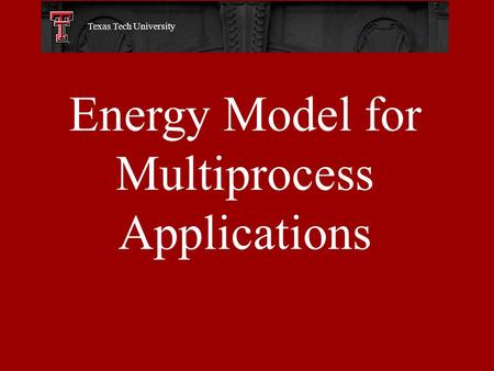 Energy Model for Multiprocess Applications Texas Tech University.