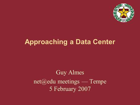 Approaching a Data Center Guy Almes meetings — Tempe 5 February 2007.