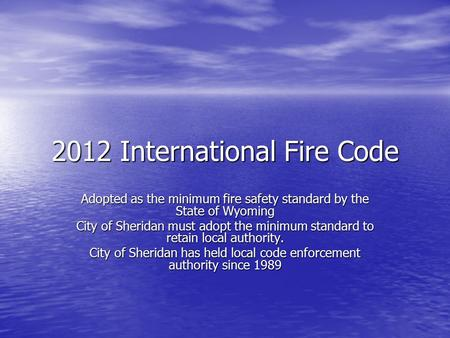 2012 International Fire Code Adopted as the minimum fire safety standard by the State of Wyoming City of Sheridan must adopt the minimum standard to retain.