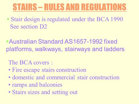 STAIRS – RULES AND REGULATIONS Stair design is regulated under the BCA 1990 See section D2 The BCA covers : Fire escape stairs construction domestic and.