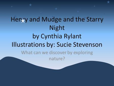 Henry and Mudge and the Starry Night by Cynthia Rylant Illustrations by: Sucie Stevenson What can we discover by exploring nature?