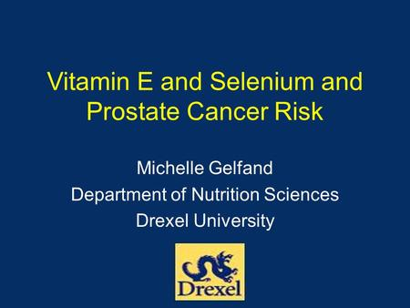 Vitamin E and Selenium and Prostate Cancer Risk Michelle Gelfand Department of Nutrition Sciences Drexel University.