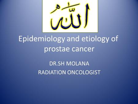 Epidemiology and etiology of prostae cancer DR.SH MOLANA RADIATION ONCOLOGIST.