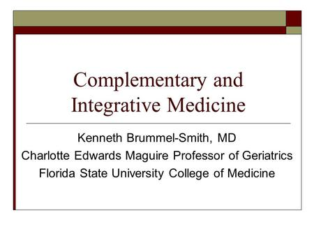 Complementary and Integrative Medicine Kenneth Brummel-Smith, MD Charlotte Edwards Maguire Professor of Geriatrics Florida State University College of.