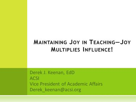 Derek J. Keenan, EdD ACSI Vice President of Academic Affairs M AINTAINING J OY IN T EACHING —J OY M ULTIPLIES I NFLUENCE !