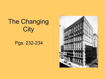 The Changing City Pgs. 232-234. The Changing City Even with their many problems, cities came to stand for all that was good in industrial America. Besides.