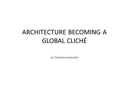 ARCHITECTURE BECOMING A GLOBAL CLICHÉ Ar. Palwasha Amanullah.