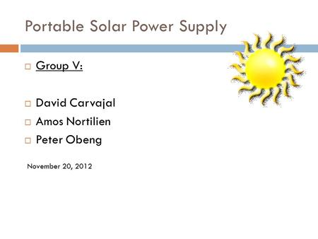 Portable Solar Power Supply  Group V:  David Carvajal  Amos Nortilien  Peter Obeng November 20, 2012.