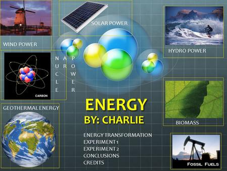 ENERGY BY: CHARLIE WIND POWER GEOTHERMAL ENERGY HYDRO POWER BIOMASS SOLAR POWER ENERGY TRANSFORMATION EXPERIMENT 1 EXPERIMENT 2 CONCLUSIONS CREDITS.