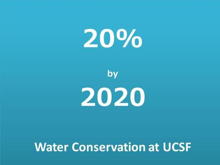 Water Conservation at UCSF 20% by 2020. 20% BY 2020 UCOP Mandate Baseline Consumption Data and Goals Where We're At Where Does the Water Go? What We're.