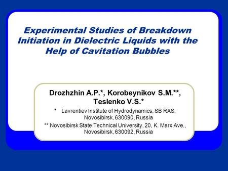 Experimental Studies of Breakdown Initiation in Dielectric Liquids with the Help of Cavitation Bubbles Drozhzhin A.P.*, Korobeynikov S.M.**, Teslenko V.S.*